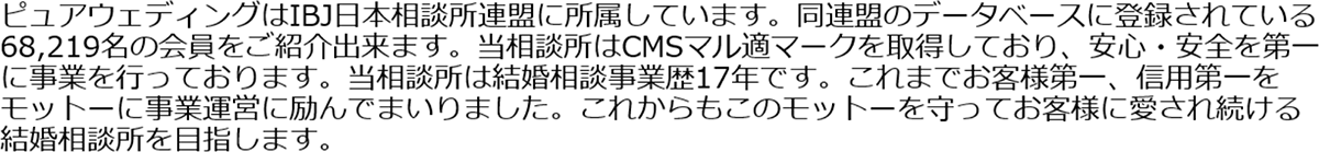 ピュアウェディングはIBJ日本相談所連盟に所属しています。同連盟のデータベースに登録されている68,219名の会員をご紹介出来ます。当相談所はCMSマル適マークを取得しており、安心・安全を第一に事業を行っております。当相談所は結婚相談事業歴17年です。これまでお客様第一、信用第一をモットーに事業運営に励んでまいりました。これからもこのモットーを守ってお客様に愛され続ける結婚相談所を目指します。